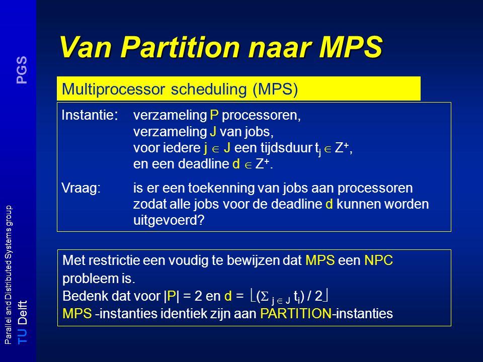T U Delft Parallel and Distributed Systems group PGS Van Partition naar MPS Instantie : verzameling P processoren, verzameling J van jobs, voor iedere