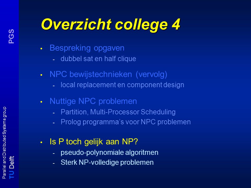 T U Delft Parallel and Distributed Systems group PGS Overzicht college 4 Bespreking opgaven - dubbel sat en half clique NPC bewijstechnieken (vervolg) - local replacement en component design Nuttige NPC problemen - Partition, Multi-Processor Scheduling - Prolog programma's voor NPC problemen Is P toch gelijk aan NP.