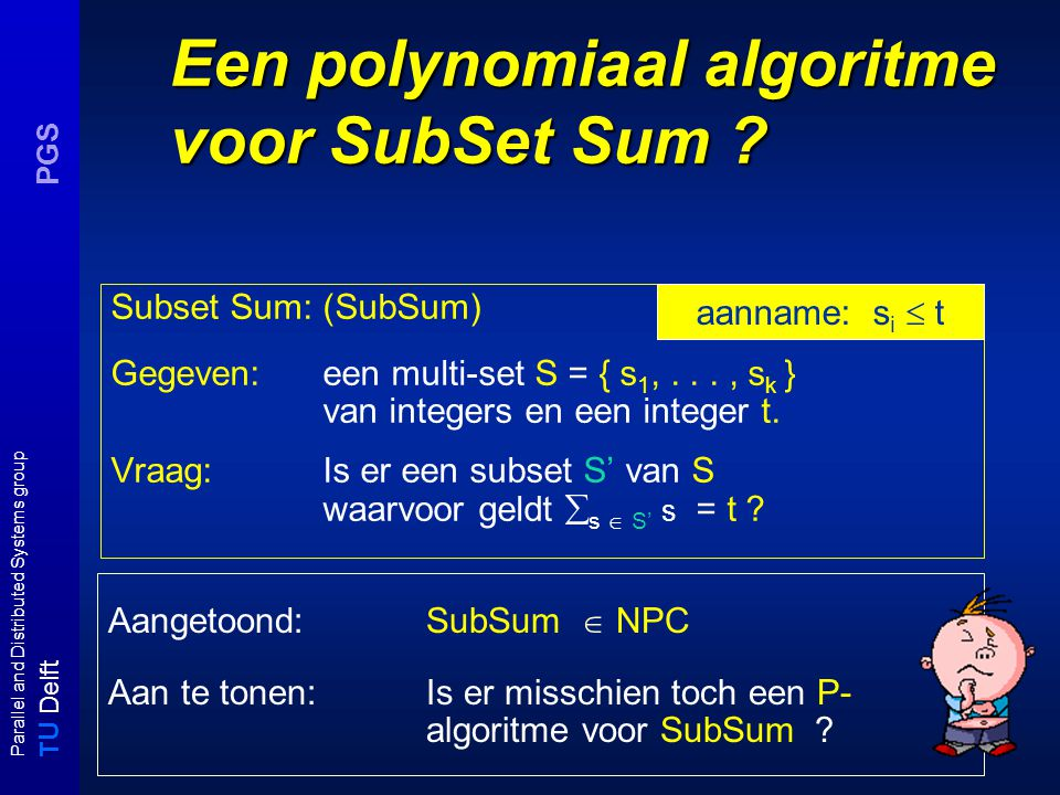 T U Delft Parallel and Distributed Systems group PGS Een polynomiaal algoritme voor SubSet Sum .