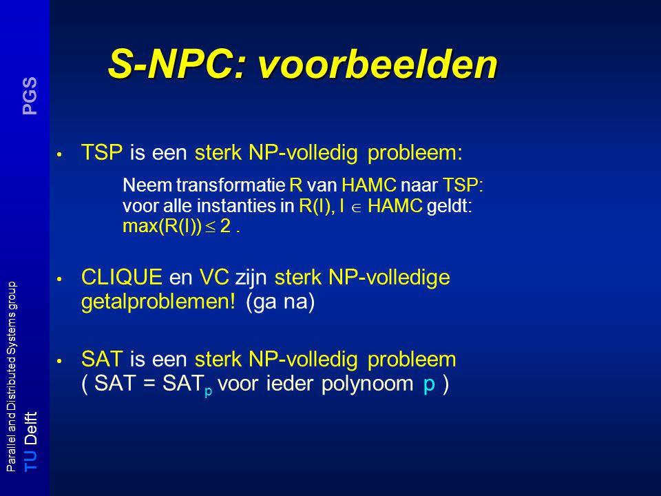 T U Delft Parallel and Distributed Systems group PGS S-NPC: voorbeelden TSP is een sterk NP-volledig probleem: Neem transformatie R van HAMC naar TSP: