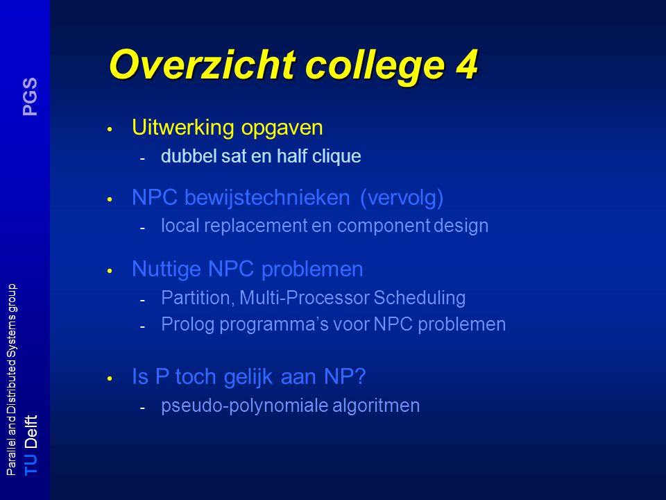 T U Delft Parallel and Distributed Systems group PGS Overzicht college 4 Uitwerking opgaven - dubbel sat en half clique NPC bewijstechnieken (vervolg) - local replacement en component design Nuttige NPC problemen - Partition, Multi-Processor Scheduling - Prolog programma's voor NPC problemen Is P toch gelijk aan NP.
