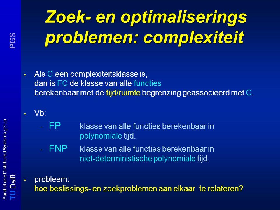 T U Delft Parallel and Distributed Systems group PGS Zoek- en optimaliserings problemen: complexiteit Als C een complexiteitsklasse is, dan is FC de k