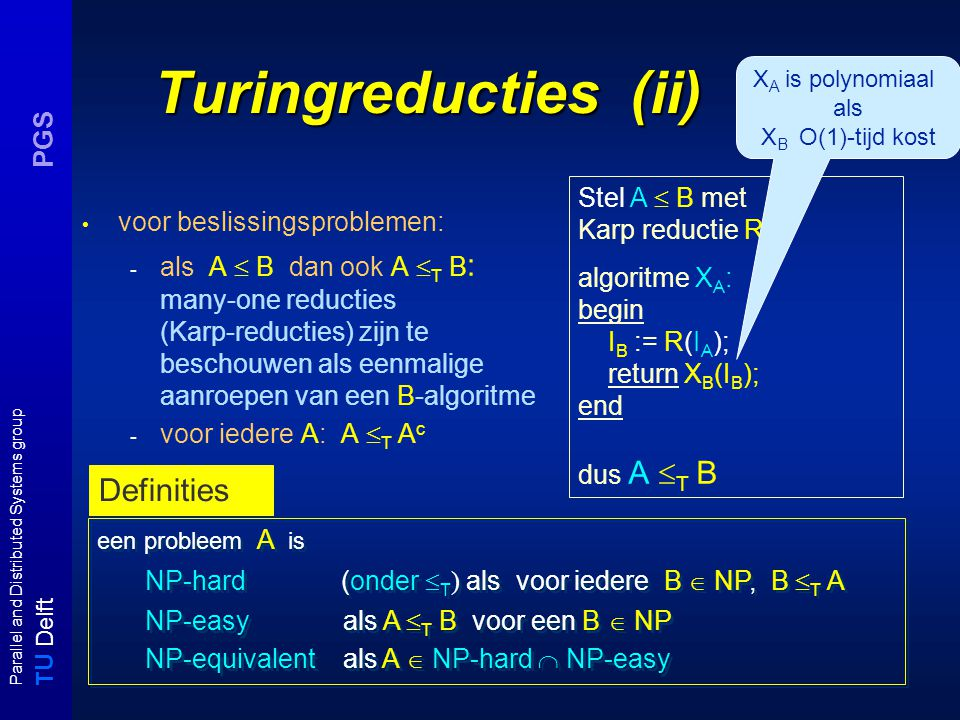 T U Delft Parallel and Distributed Systems group PGS Turingreducties (ii) voor beslissingsproblemen: - als A  B dan ook A  T B : many-one reducties