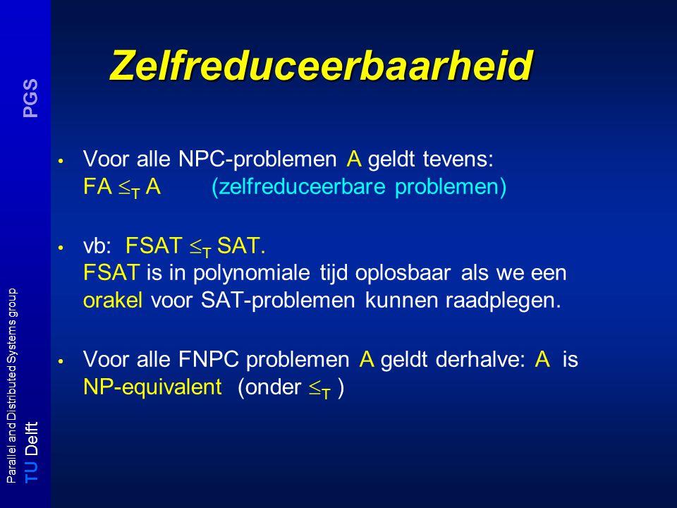 T U Delft Parallel and Distributed Systems group PGS Zelfreduceerbaarheid Voor alle NPC-problemen A geldt tevens: FA  T A (zelfreduceerbare problemen
