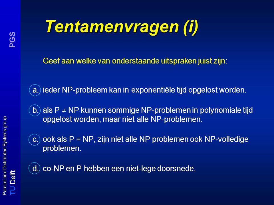 T U Delft Parallel and Distributed Systems group PGS Tentamenvragen (i) Geef aan welke van onderstaande uitspraken juist zijn: a.ieder NP-probleem kan