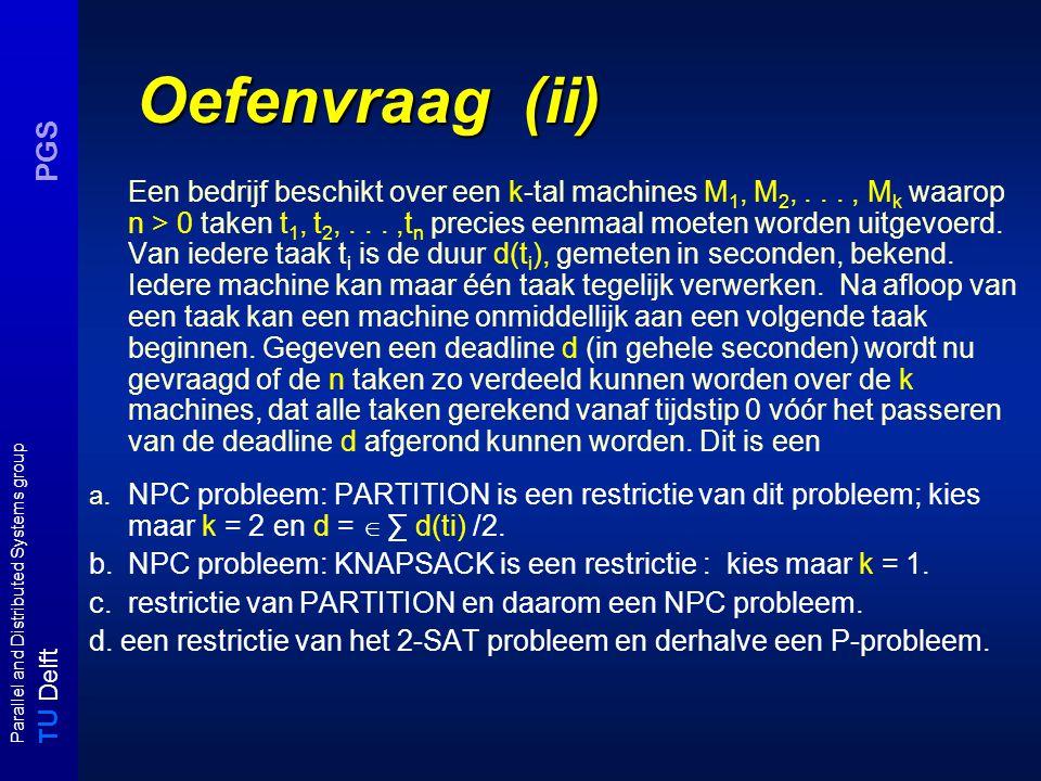 T U Delft Parallel and Distributed Systems group PGS Oefenvraag (ii) Een bedrijf beschikt over een k-tal machines M 1, M 2,..., M k waarop n > 0 taken