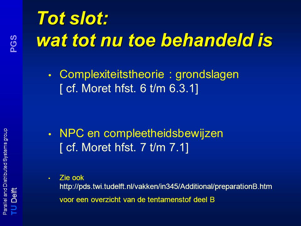 T U Delft Parallel and Distributed Systems group PGS Tot slot: wat tot nu toe behandeld is Complexiteitstheorie : grondslagen [ cf.