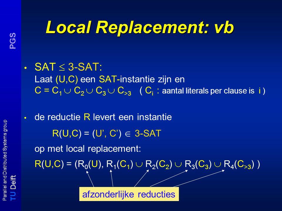 T U Delft Parallel and Distributed Systems group PGS Local Replacement: vb SAT  3-SAT: Laat (U,C) een SAT-instantie zijn en C = C 1  C 2  C 3  C >