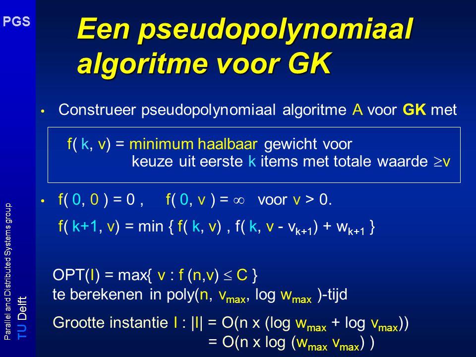 T U Delft Parallel and Distributed Systems group PGS Een pseudopolynomiaal algoritme voor GK Construeer pseudopolynomiaal algoritme A voor GK met f( k, v) = minimum haalbaar gewicht voor keuze uit eerste k items met totale waarde  v f( 0, 0 ) = 0, f( 0, v ) =  voor v > 0.