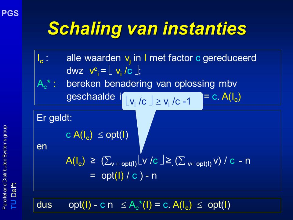 T U Delft Parallel and Distributed Systems group PGS Schaling van instanties Er geldt: c A(I c )  opt(I) en A(I c ) ≥ (  v  opt(I)  v /c  ≥.