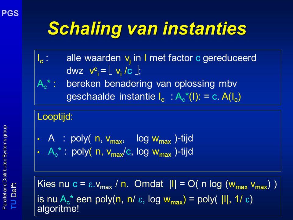 T U Delft Parallel and Distributed Systems group PGS Schaling van instanties Looptijd: A : poly( n, v max, log w max )-tijd A c * : poly( n, v max /c, log w max )-tijd I c : alle waarden v j in I met factor c gereduceerd dwz v c i =  v i /c  ; A c * :bereken benadering van oplossing mbv geschaalde instantie I c : A c *(I): = c.