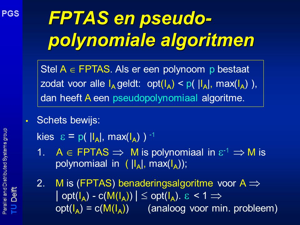 T U Delft Parallel and Distributed Systems group PGS FPTAS en pseudo- polynomiale algoritmen Schets bewijs: kies  = p( |I A |, max(I A ) ) -1 1.