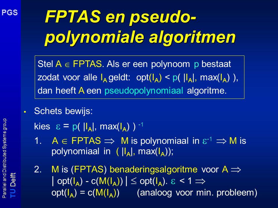 T U Delft Parallel and Distributed Systems group PGS FPTAS en pseudo- polynomiale algoritmen Schets bewijs: kies  = p( |I A |, max(I A ) ) -1 1. A 