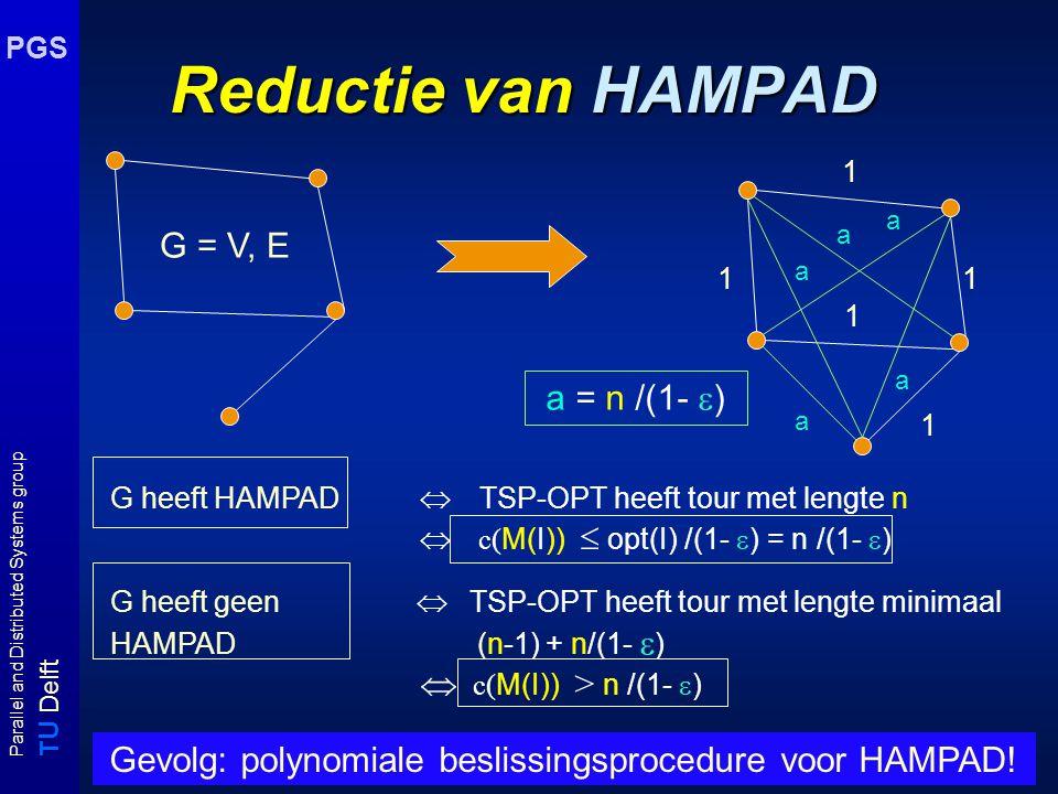 T U Delft Parallel and Distributed Systems group PGS Reductie van HAMPAD G = V, E 1 1 1 1 1 G heeft HAMPAD  TSP-OPT heeft tour met lengte n  c( M(I))  opt(I) /(1-  ) = n /(1-  ) G heeft geen  TSP-OPT heeft tour met lengte minimaal HAMPAD (n-1) + n/(1-  )  c( M(I)) > n /(1-  ) a = n /(1-  ) a a a a a Gevolg: polynomiale beslissingsprocedure voor HAMPAD!