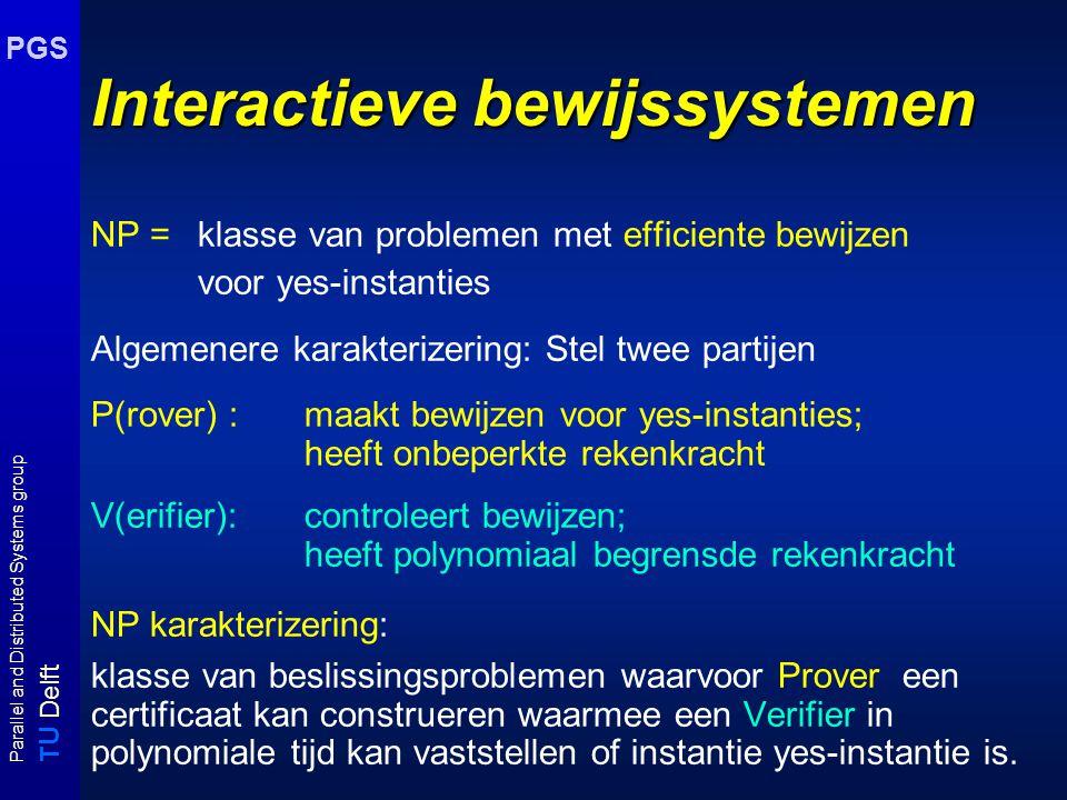 T U Delft Parallel and Distributed Systems group PGS Interactieve bewijssystemen NP = klasse van problemen met efficiente bewijzen voor yes-instanties