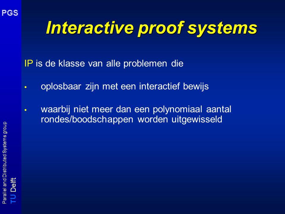 T U Delft Parallel and Distributed Systems group PGS Interactive proof systems IP is de klasse van alle problemen die oplosbaar zijn met een interacti