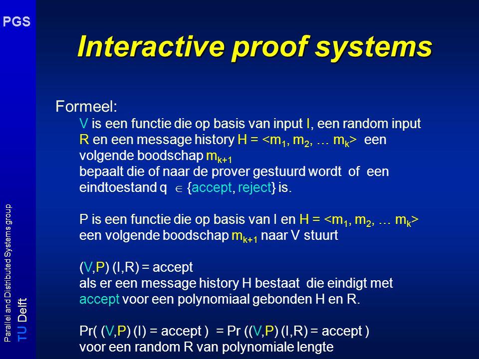 T U Delft Parallel and Distributed Systems group PGS Interactive proof systems Formeel: V is een functie die op basis van input I, een random input R en een message history H = een volgende boodschap m k+1 bepaalt die of naar de prover gestuurd wordt of een eindtoestand q  {accept, reject} is.