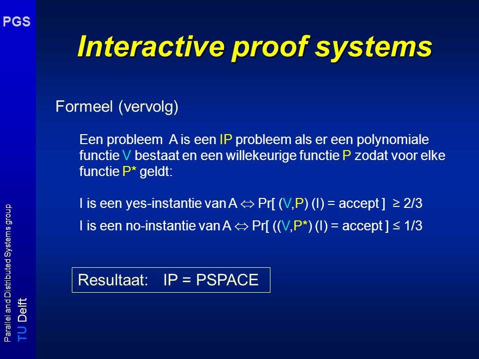 T U Delft Parallel and Distributed Systems group PGS Interactive proof systems Formeel (vervolg) Een probleem A is een IP probleem als er een polynomi