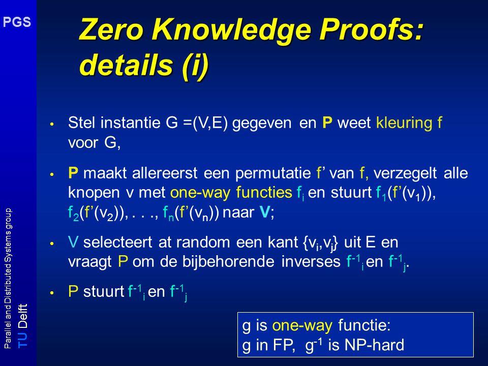 T U Delft Parallel and Distributed Systems group PGS Zero Knowledge Proofs: details (i) Stel instantie G =(V,E) gegeven en P weet kleuring f voor G, P maakt allereerst een permutatie f' van f, verzegelt alle knopen v met one-way functies f i en stuurt f 1 (f'(v 1 )), f 2 (f'(v 2 )),..., f n (f'(v n )) naar V; V selecteert at random een kant {v i,v j } uit E en vraagt P om de bijbehorende inverses f -1 i en f -1 j.