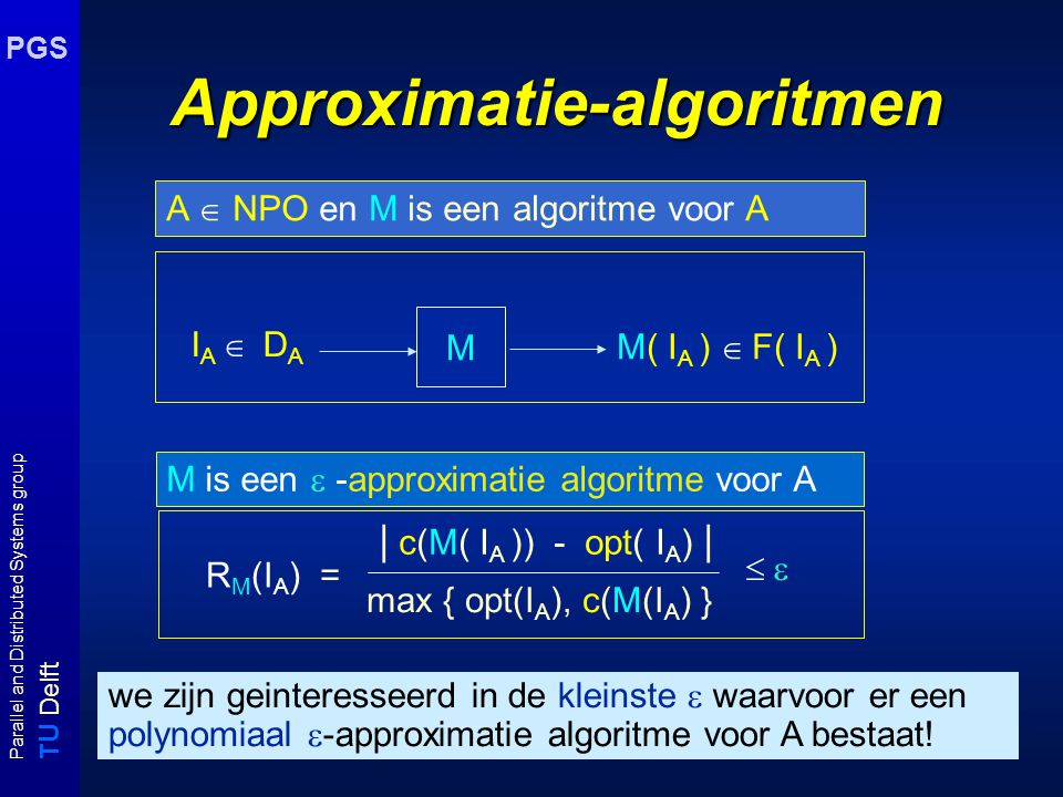 T U Delft Parallel and Distributed Systems group PGS Approximatieklassen A  APX Er bestaat een  < 1 en een approximatie algoritme M zodat M een polynomiaal algoritme voor A is met R M   A  PTAS Voor iedere   0 bestaat er een approximatie algoritme M(  ), zodat M(  ) een polynomiaal algoritme voor A is met R M   A  FPTAS Voor iedere   0 bestaat er een approximatie algoritme M(  ), zodat M(  ) polynomiaal gebonden is in |I A | en  -1 en R M   bv.