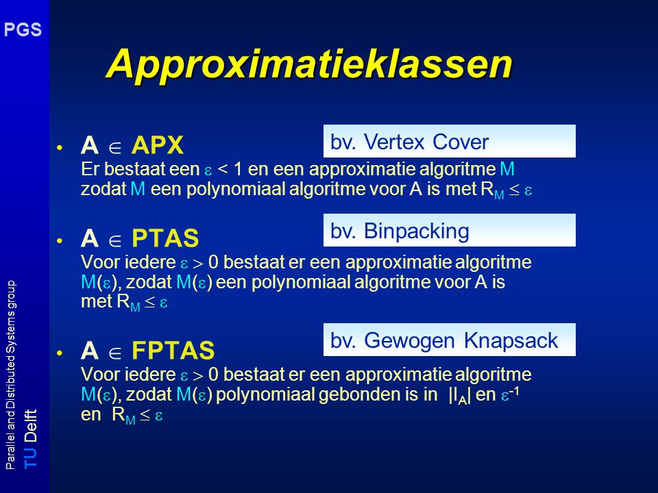 T U Delft Parallel and Distributed Systems group PGS Approximatieklassen A  APX Er bestaat een  < 1 en een approximatie algoritme M zodat M een polynomiaal algoritme voor A is met R M   A  PTAS Voor iedere   0 bestaat er een approximatie algoritme M(  ), zodat M(  ) een polynomiaal algoritme voor A is met R M   A  FPTAS Voor iedere   0 bestaat er een approximatie algoritme M(  ), zodat M(  ) polynomiaal gebonden is in |I A | en  -1 en R M   bv.