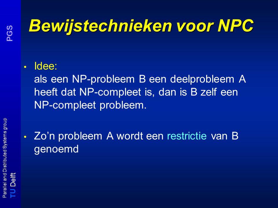 T U Delft Parallel and Distributed Systems group PGS Bewijstechnieken voor NPC Idee: als een NP-probleem B een deelprobleem A heeft dat NP-compleet is, dan is B zelf een NP-compleet probleem.