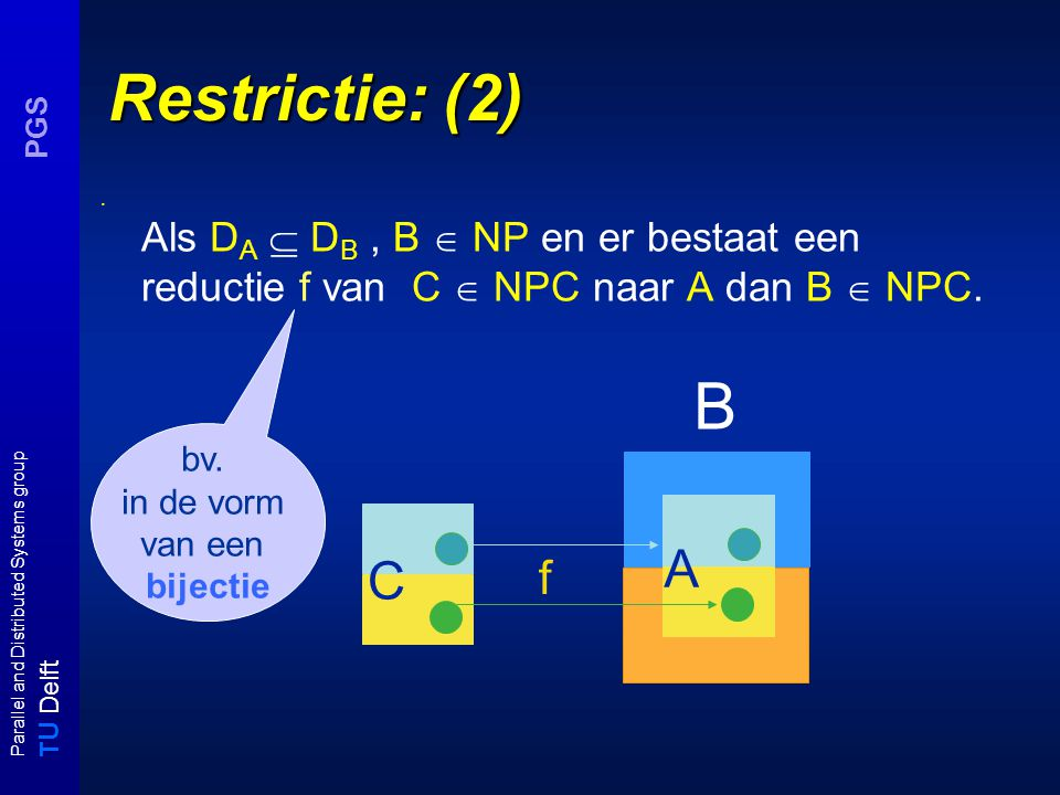 T U Delft Parallel and Distributed Systems group PGS Restrictie: (2) Als D A  D B, B  NP en er bestaat een reductie f van C  NPC naar A dan B  NPC