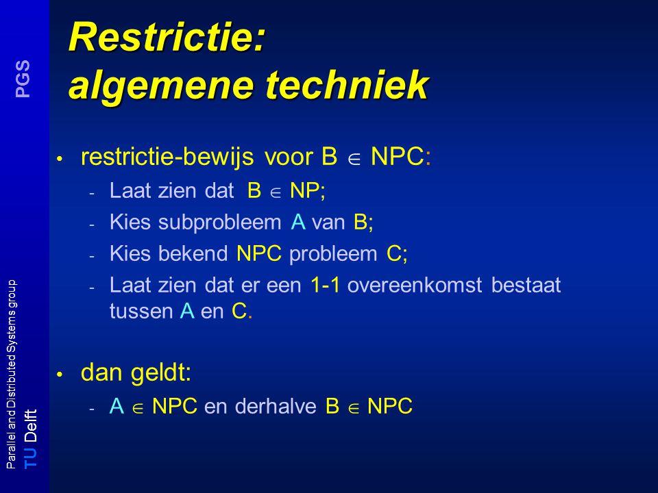 T U Delft Parallel and Distributed Systems group PGS Restrictie: algemene techniek restrictie-bewijs voor B  NPC: - Laat zien dat B  NP; - Kies subprobleem A van B; - Kies bekend NPC probleem C; - Laat zien dat er een 1-1 overeenkomst bestaat tussen A en C.