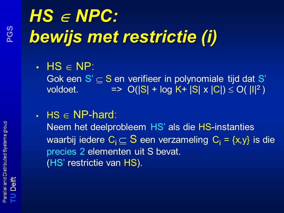 T U Delft Parallel and Distributed Systems group PGS HS  NPC: bewijs met restrictie (i) HS  NP: Gok een S'  S en verifieer in polynomiale tijd dat