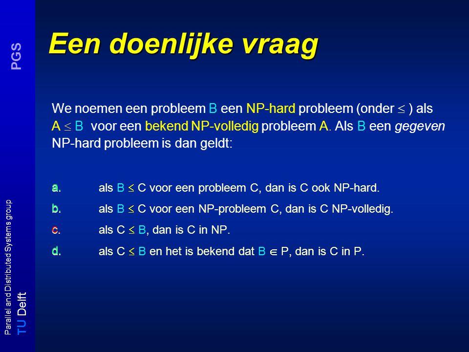 T U Delft Parallel and Distributed Systems group PGS Restrictie (1) Observatie: Een NP-probleem dat een NP-volledig deelprobleem heeft is zelf een NP-volledig probleem, m.a.w.