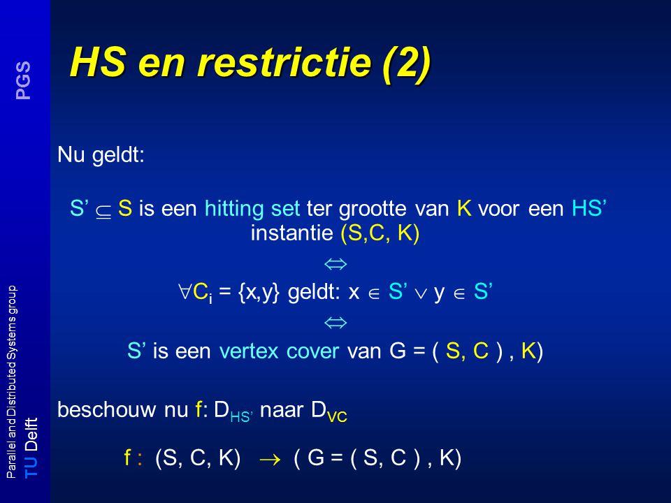 T U Delft Parallel and Distributed Systems group PGS HS en restrictie (2) Nu geldt: S'  S is een hitting set ter grootte van K voor een HS' instantie (S,C, K)   C i = {x,y} geldt: x  S'  y  S'  S' is een vertex cover van G = ( S, C ), K) beschouw nu f: D HS' naar D VC f : (S, C, K)  ( G = ( S, C ), K)