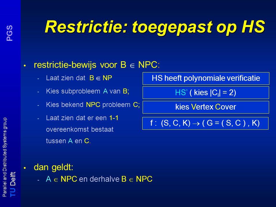 T U Delft Parallel and Distributed Systems group PGS Restrictie: toegepast op HS restrictie-bewijs voor B  NPC: - Laat zien dat B  NP - Kies subprobleem A van B; - Kies bekend NPC probleem C; - Laat zien dat er een 1-1 overeenkomst bestaat tussen A en C.