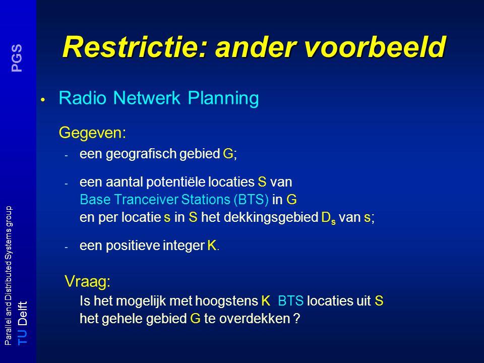 T U Delft Parallel and Distributed Systems group PGS Restrictie: ander voorbeeld Radio Netwerk Planning Gegeven: - een geografisch gebied G; - een aantal potentiële locaties S van Base Tranceiver Stations (BTS) in G en per locatie s in S het dekkingsgebied D s van s; - een positieve integer K.