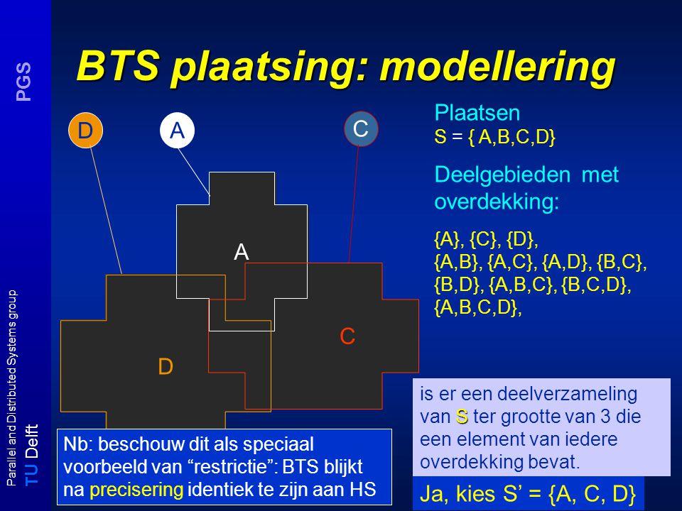 T U Delft Parallel and Distributed Systems group PGS BTS plaatsing: modellering A D D A C Plaatsen S = { A,B,C,D} Deelgebieden met overdekking: {A}, {C}, {D}, {A,B}, {A,C}, {A,D}, {B,C}, {B,D}, {A,B,C}, {B,C,D}, {A,B,C,D}, S is er een deelverzameling van S ter grootte van 3 die een element van iedere overdekking bevat.