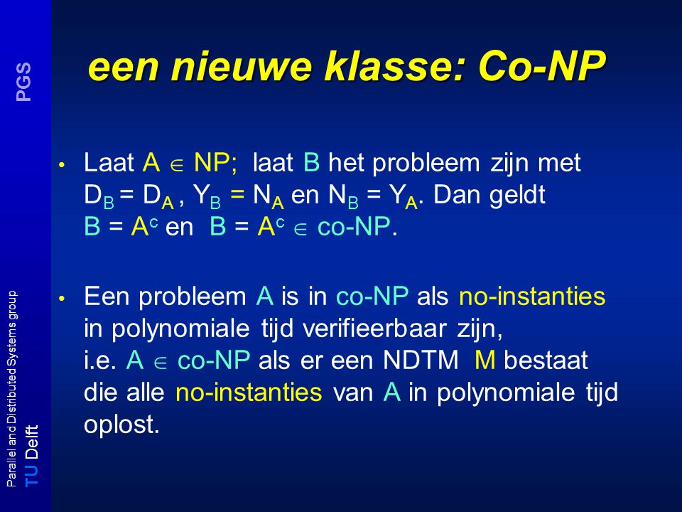 T U Delft Parallel and Distributed Systems group PGS een nieuwe klasse: Co-NP Laat A  NP; laat B het probleem zijn met D B = D A, Y B = N A en N B =