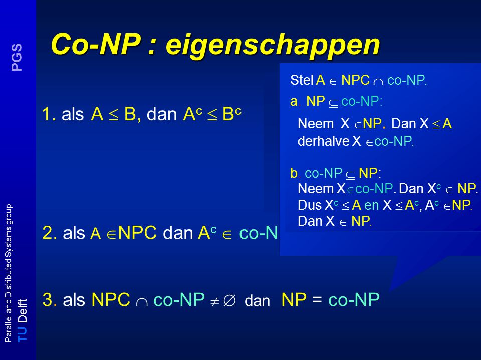 T U Delft Parallel and Distributed Systems group PGS Co-NP : eigenschappen 1. als A  B, dan A c  B c A B YY N N NN Y Y c 2. als A  NPC dan A c  co