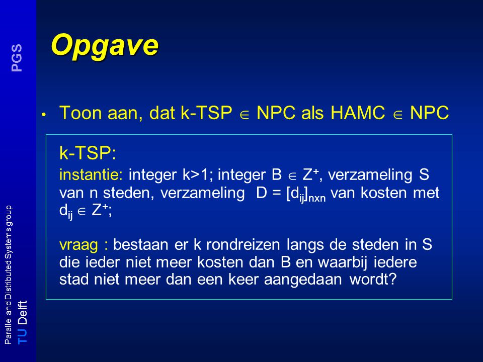 T U Delft Parallel and Distributed Systems group PGS Opgave Toon aan, dat k-TSP  NPC als HAMC  NPC k-TSP: instantie: integer k>1; integer B  Z +, v