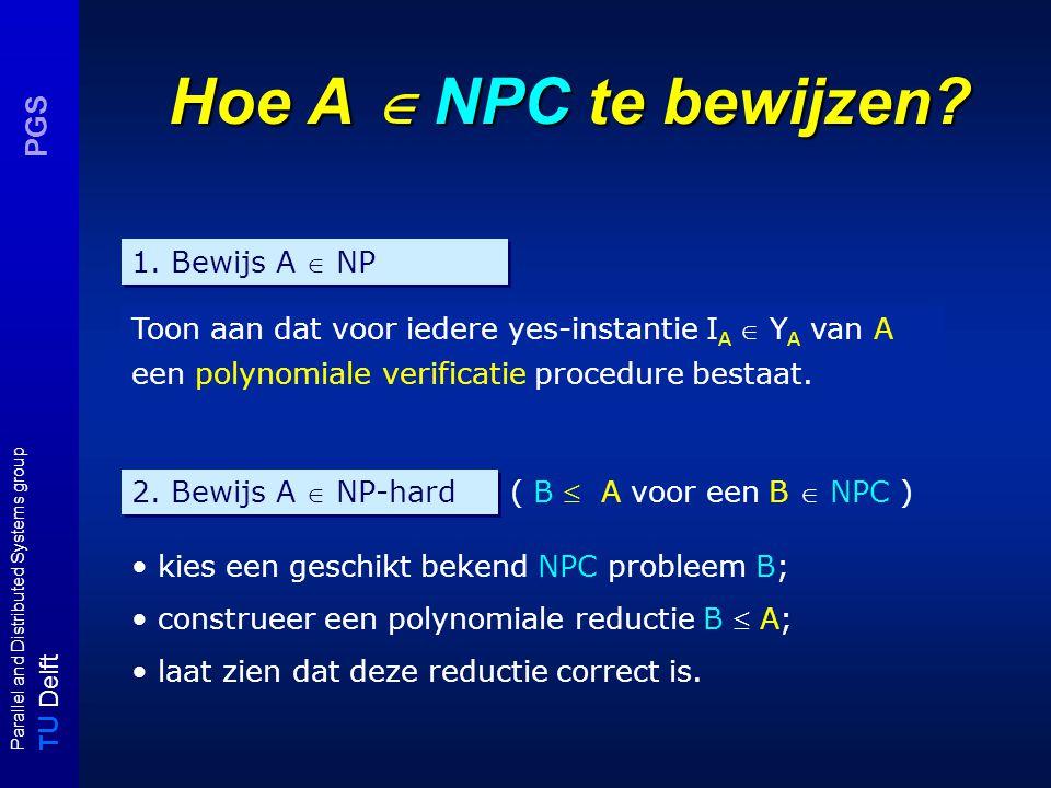 T U Delft Parallel and Distributed Systems group PGS 3-SAT  VC : correctheid (schets) U = {x,y,z} (|U| = n) C = { { x, y, z }, {  x, y,  z} } (|C| = m) 3-SAT-instantie (U,C) VC - instantie (G = (V,E), K) xy z xx yy zz OPMERKING: Om de propositiekanten {u, ¬u} te coveren zijn minstens n knopen nodig; om de clausekanten {x ji, x ji' } te coveren zijn minstens 2m knopen nodig (minstens 2 per clause).