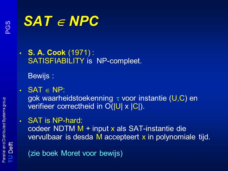 T U Delft Parallel and Distributed Systems group PGS 3-SAT  VC : correctheid (schets) U = {x,y,z} (aantal: n) C = { { x, y, z }, {  x, y,  z} } (aantal: m) 3-SAT-instantie (U,C) VC - instantie (G = (V,E), K) xy z xx yy zz Kanten {u, ¬u} zijn nu gecovered en voor iedere c j minstens één verbindingskant {u ji,u} (of {¬u ji,¬u} ) tussen clause en propositie knopen.