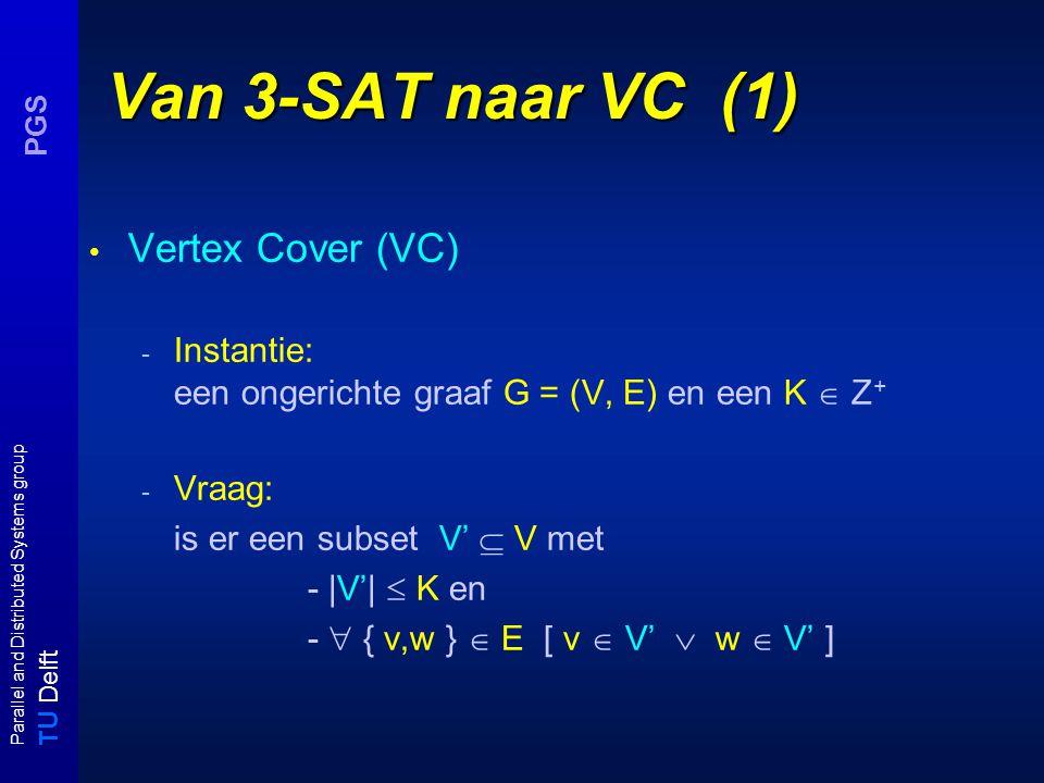 T U Delft Parallel and Distributed Systems group PGS 3-SAT  VC : correctheid (schets) U = {x,y,z} (|U| = n) C = { { x, y, z }, {  x, y,  z} } (|C| = m) 3-SAT-instantie (U,C) VC - instantie (G = (V,E), K) xy z xx yy zz Vorm uit de propositieknopen die in de cover voorkomen een waar- heidstoekenning .
