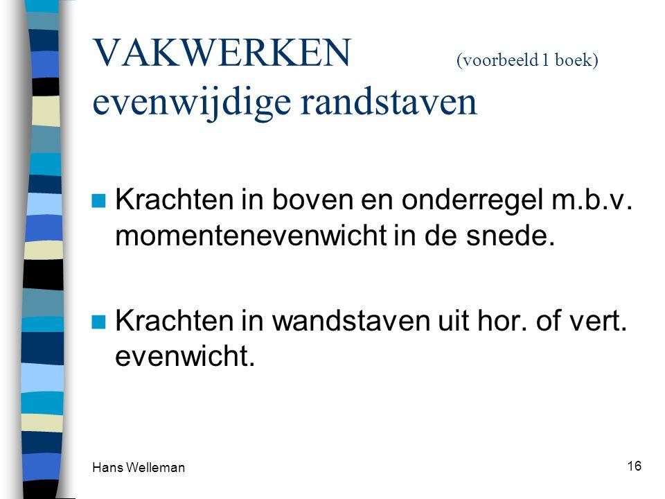 Hans Welleman 16 VAKWERKEN (voorbeeld 1 boek) evenwijdige randstaven Krachten in boven en onderregel m.b.v. momentenevenwicht in de snede. Krachten in