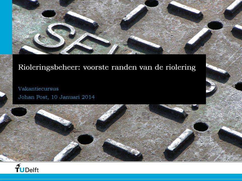 1 Rioleringsbeheer: voorste randen van de riolering Vakantiecursus Johan Post, 10 Januari 2014