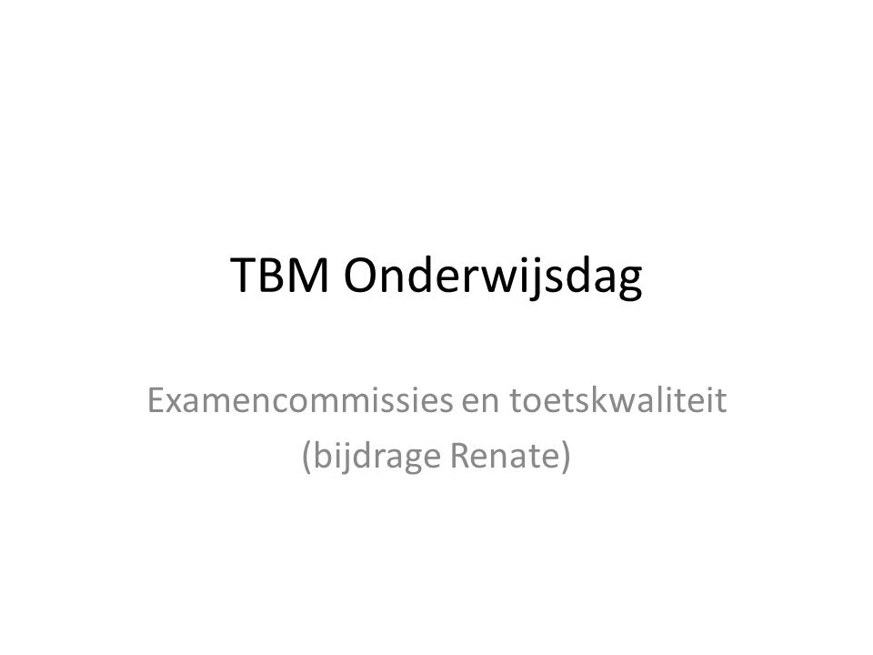TBM Onderwijsdag Examencommissies en toetskwaliteit (bijdrage Renate)