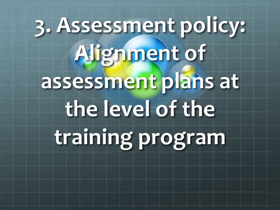 3. Assessment policy: Alignment of assessment plans at the level of the training program