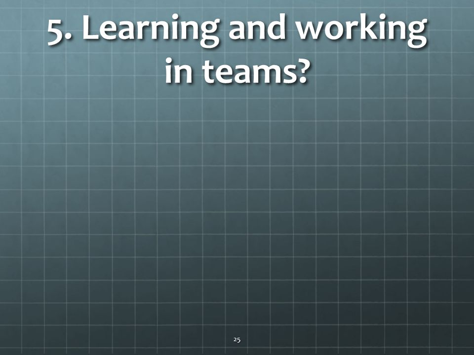 5. Learning and working in teams? 25
