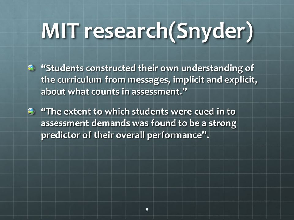 MIT research(Snyder) Students constructed their own understanding of the curriculum from messages, implicit and explicit, about what counts in assessment. The extent to which students were cued in to assessment demands was found to be a strong predictor of their overall performance .