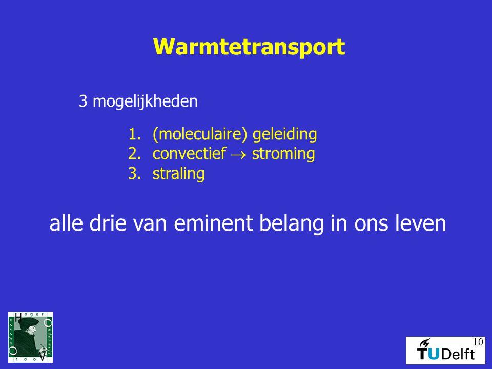10 Warmtetransport 3 mogelijkheden 1.(moleculaire) geleiding 2.convectief  stroming 3.straling alle drie van eminent belang in ons leven