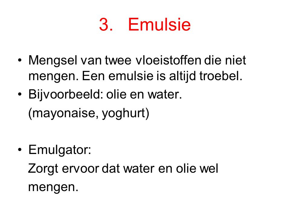 3.Emulsie Mengsel van twee vloeistoffen die niet mengen.