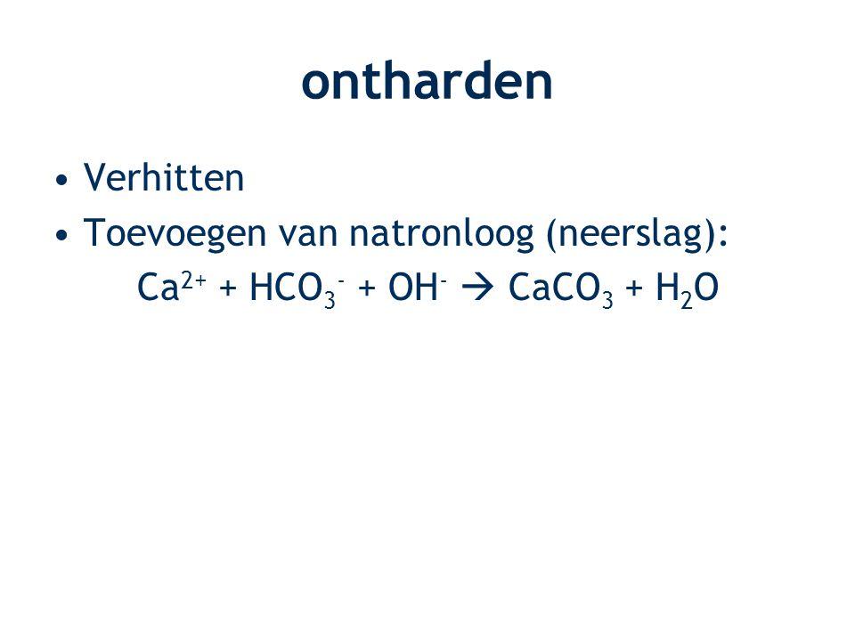 ontharden Verhitten Toevoegen van natronloog (neerslag): Ca 2+ + HCO 3 - + OH -  CaCO 3 + H 2 O