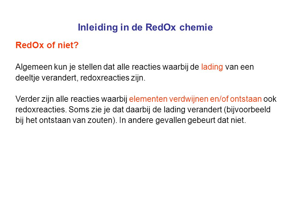 Inleiding in de RedOx chemie RedOx of niet? Algemeen kun je stellen dat alle reacties waarbij de lading van een deeltje verandert, redoxreacties zijn.